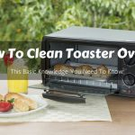 How To Clean Toaster Oven? This Basic Knowledge You Need To Know